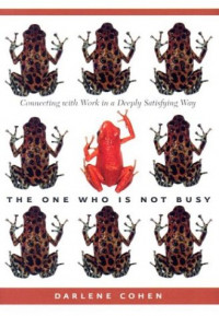 One Who Is Not Busy, The: Connecting with Work in a Deeply Satisfying Way