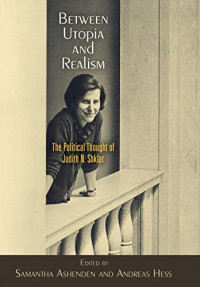 Between Utopia and Realism: The Political Thought of Judith N. Shklar (Haney Foundation Series)
