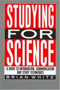 Studying for Science: A guide to information, communication and study techniques