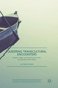 Queering Transcultural Encounters: Bodies, Image, and Frenchness in Latin America and North Africa (Palgrave Studies in Globalization and Embodiment)