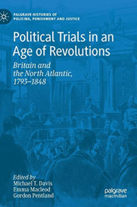 Political Trials in an Age of Revolutions: Britain and the North Atlantic, 1793?1848 (Palgrave Histories of Policing, Punishment and Justice)
