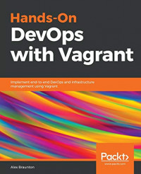 Hands-On DevOps with Vagrant: Implement end-to-end DevOps and infrastructure management using Vagrant