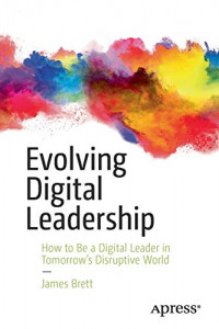 Evolving Digital Leadership: How to Be a Digital Leader in Tomorrow's Disruptive World