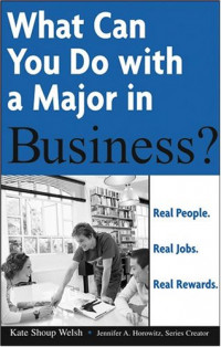 What Can You Do with a Major in Business: Real people. Real jobs. Real rewards