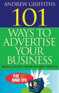 101 Ways to Advertise Your Business: Building a Successful Business with Smart Advertising