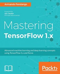 Mastering TensorFlow 1.x: Advanced machine learning and deep learning concepts using TensorFlow 1.x and Keras