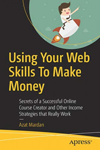 Using Your Web Skills To Make Money: Secrets of a Successful Online Course Creator and Other Income Strategies that Really Work