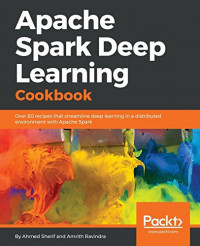 Apache Spark Deep Learning Cookbook: Over 80 recipes that streamline deep learning in a distributed environment with Apache Spark