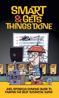 Smart and Gets Things Done: Joel Spolsky's Concise Guide to Finding the Best Technical Talent