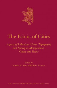 The Fabric of Cities: Aspects of Urbanism, Urban Topography and Society in Mesopotamia, Greece and Rome (Culture and History of the Ancient Near East)