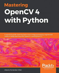 Mastering OpenCV 4 with Python: A practical guide covering topics from image processing, augmented reality to deep learning with OpenCV 4 and Python 3.7