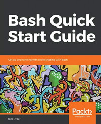Bash Quick Start Guide: Get up and running with shell scripting with Bash