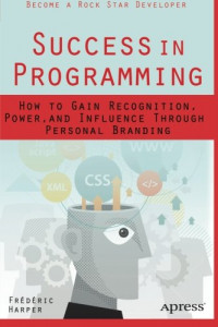 Success in Programming: How to Gain Recognition, Power, and Influence Through Personal Branding