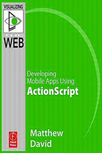 Flash Mobile: Developing Android Apps Using ActionScript (Visualizing the Web)