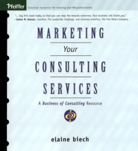 Marketing Your Consulting Services : A Business of Consulting Resource