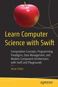 Learn Computer Science with Swift: Computation Concepts, Programming Paradigms, Data Management, and Modern Component Architectures with Swift and Playgrounds