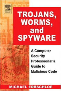 Trojans, Worms, and Spyware, First Edition : A Computer Security Professional's Guide to Malicious Code