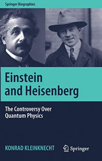 Einstein and Heisenberg: The Controversy Over Quantum Physics (Springer Biographies)