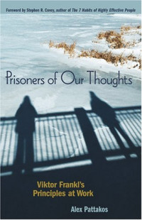 Prisoners of Our Thoughts : Viktor Frankl's Principles at Work