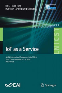 IoT as a Service: 4th EAI International Conference, IoTaaS 2018, Xi'an, China, November 17–18, 2018, Proceedings (Lecture Notes of the Institute for ... and Telecommunications Engineering)