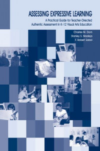 Assessing Expressive Learning: A Practical Guide for Teacher-directed Authentic Assessment in K-12 Visual Arts Education