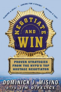 Negotiate and Win: Unbeatable Real-World Strategies from the NYPD's Top Negotiator