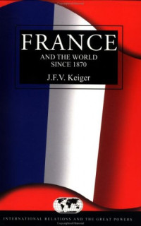 France and the World since 1870 (International Relations and the Great Powers)
