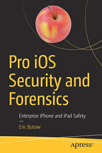 Pro iOS Security and Forensics: Enterprise iPhone and iPad Safety