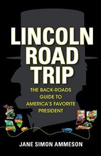Lincoln Road Trip: The Back-Roads Guide to America's Favorite President