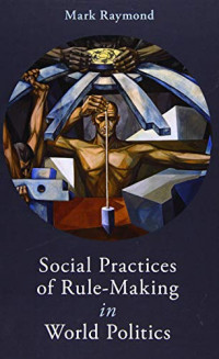Social Practices of Rule-Making in World Politics