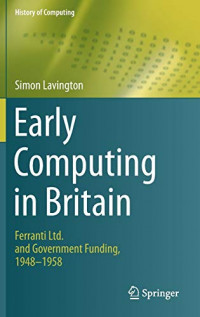 Early Computing in Britain: Ferranti Ltd. and Government Funding, 1948 ? 1958 (History of Computing)