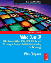 Video Over IP, Second Edition: IPTV, Internet Video, H.264, P2P, Web TV, and Streaming: A Complete Guide to Understanding the Technology