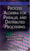 Process Algebra for Parallel and Distributed Processing (Chapman & Hall / Crc Computational Science)