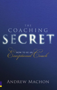 The Coaching Secret: How to be an exceptional coach