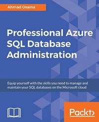Professional Azure SQL Database Administration: Equip yourself with the skills you need to manage and maintain your SQL databases on the Microsoft cloud