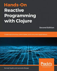 Hands-On Reactive Programming with Clojure: Create asynchronous, event-based, and concurrent applications, 2nd Edition