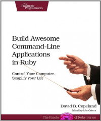 Build Awesome Command-Line Applications in Ruby: Control Your Computer, Simplify Your Life