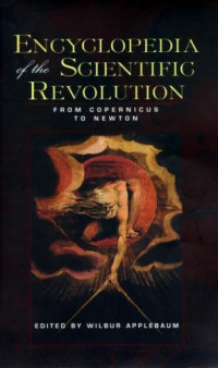 Encyclopedia of the Scientific Revolution: From Copernicus to Newton (Garland Reference Library of the Humanities, Vol. 1800)
