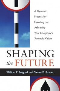 Shaping the Future: A Dynamic Process for Creating and AchievingYour Company's Strategic Vision