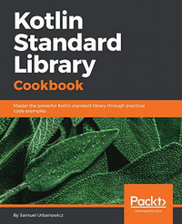 Kotlin Standard Library Cookbook: Master the powerful Kotlin standard library through practical code examples