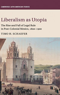 Liberalism as Utopia: The Rise and Fall of Legal Rule in Post-Colonial Mexico, 1820-1900 (Cambridge Latin American Studies)