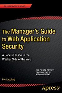 The Manager's Guide to Web Application Security: A Concise Guide to the Weaker Side of the Web