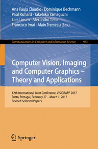Computer Vision, Imaging and Computer Graphics – Theory and Applications: 12th International Joint Conference, VISIGRAPP 2017, Porto, Portugal, ... in Computer and Information Science, 983)