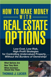 How to Make Money With Real Estate Options: Low-Cost, Low-Risk, High-Profit Strategies for Controlling Undervalued Property....