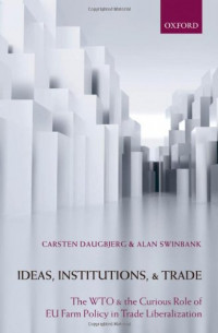 Ideas, Institutions, and Trade: The WTO and the Curious Role of EU Farm Policy in Trade Liberalization