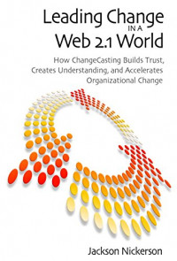 Leading Change in a Web 2.1 World: How ChangeCasting Builds Trust, Creates Understanding, and Accelerates Organizational Change (Innovations in Leadership (Hardcover))