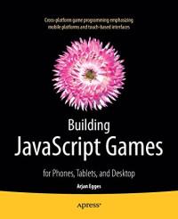 Building JavaScript Games: for Phones, Tablets, and Desktop