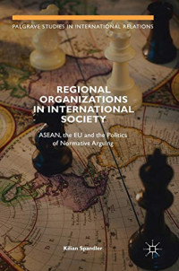 Regional Organizations in International Society: ASEAN, the EU and the Politics of Normative Arguing (Palgrave Studies in International Relations)