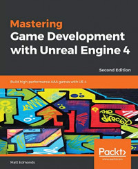 Mastering Game Development with Unreal  Engine 4: Build high-performance AAA games with UE 4, 2nd Edition