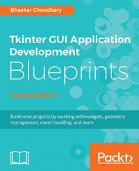 Tkinter GUI Application Development Blueprints - Second Edition: Build nine projects by working with widgets, geometry management, event handling, and more